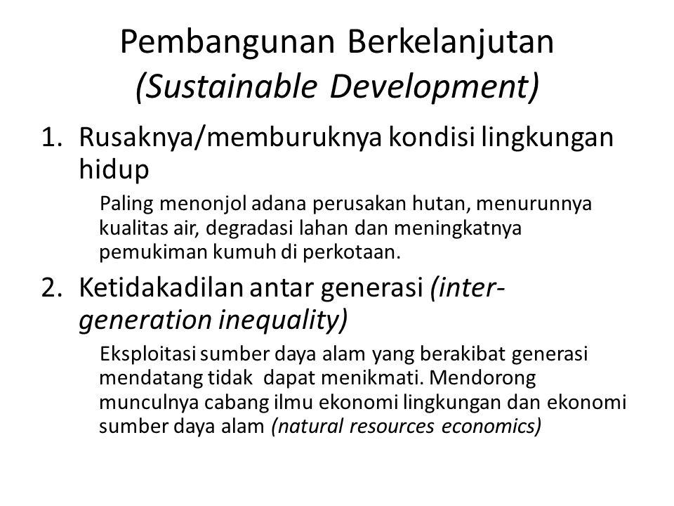 Pembangunan Berkelanjutan (Sustainable Development) 1.Rusaknya/memburuknya kondisi lingkungan hidup Paling menonjol adana perusakan hutan, menurunnya