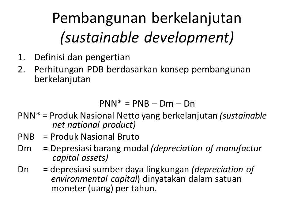 Pembangunan berkelanjutan (sustainable development) 1.Definisi dan pengertian 2.Perhitungan PDB berdasarkan konsep pembangunan berkelanjutan PNN* = PN
