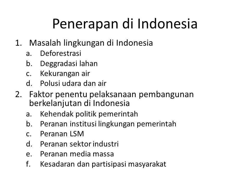 Penerapan di Indonesia 1.Masalah lingkungan di Indonesia a.Deforestrasi b.Deggradasi lahan c.Kekurangan air d.Polusi udara dan air 2.Faktor penentu pe