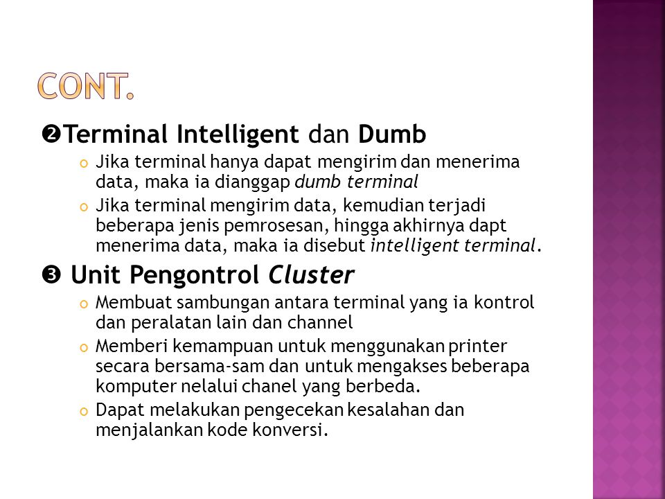  Terminal Intelligent dan Dumb Jika terminal hanya dapat mengirim dan menerima data, maka ia dianggap dumb terminal Jika terminal mengirim data, kemudian terjadi beberapa jenis pemrosesan, hingga akhirnya dapt menerima data, maka ia disebut intelligent terminal.