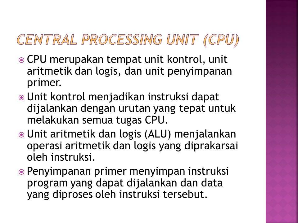  CPU merupakan tempat unit kontrol, unit aritmetik dan logis, dan unit penyimpanan primer.  Unit kontrol menjadikan instruksi dapat dijalankan denga