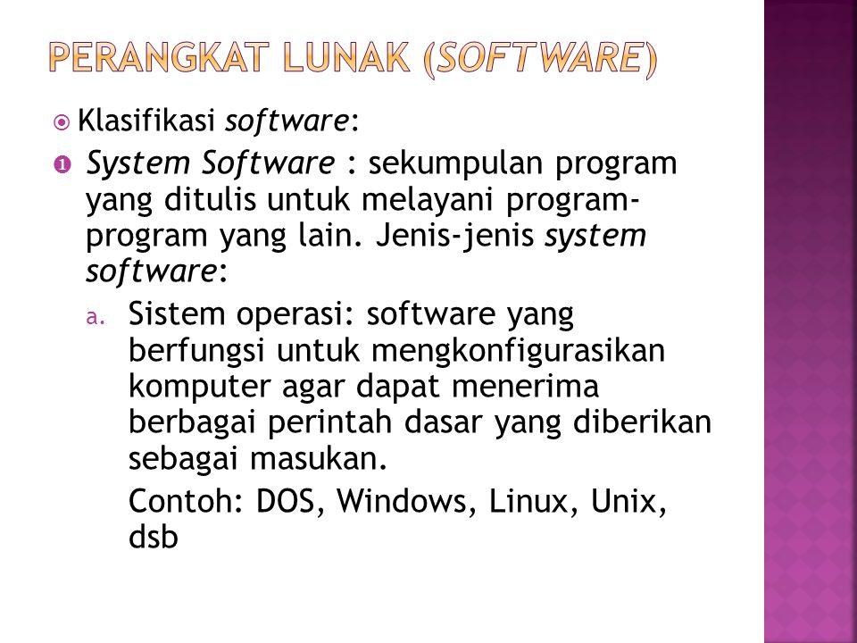  Klasifikasi software:  System Software : sekumpulan program yang ditulis untuk melayani program- program yang lain. Jenis-jenis system software: a.
