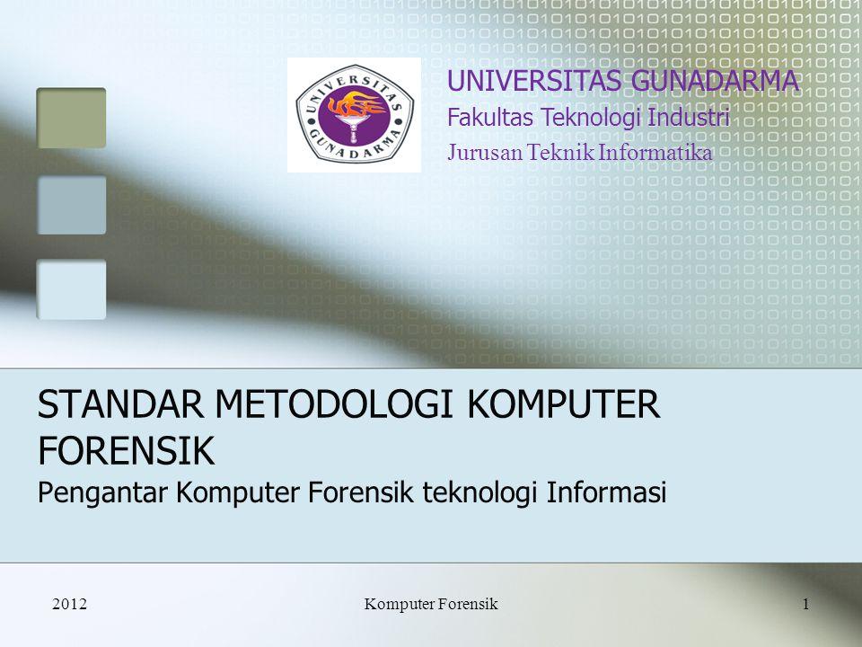 STANDAR METODOLOGI KOMPUTER FORENSIK Pengantar Komputer Forensik teknologi Informasi UNIVERSITAS GUNADARMA Fakultas Teknologi Industri Jurusan Teknik Informatika 20121Komputer Forensik