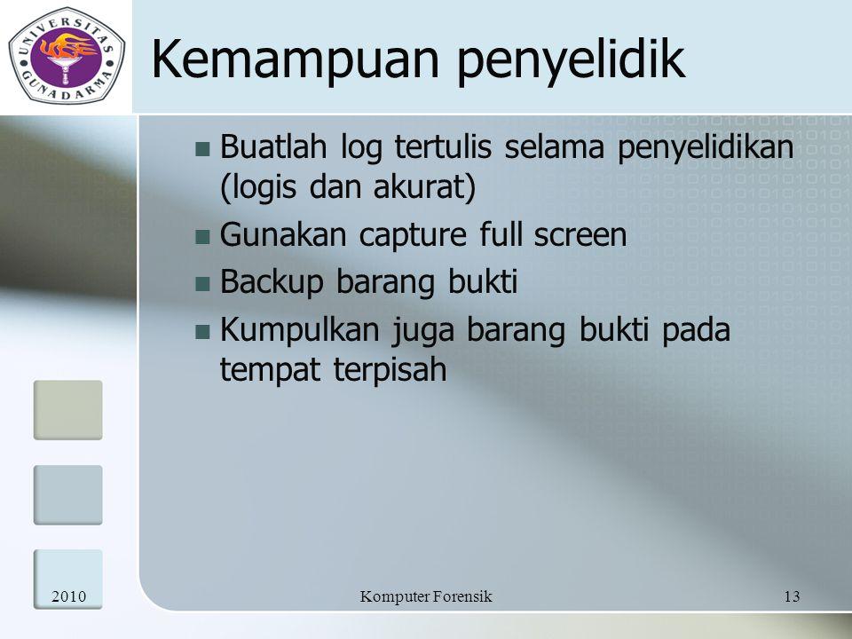Kemampuan penyelidik Buatlah log tertulis selama penyelidikan (logis dan akurat) Gunakan capture full screen Backup barang bukti Kumpulkan juga barang bukti pada tempat terpisah 201013Komputer Forensik