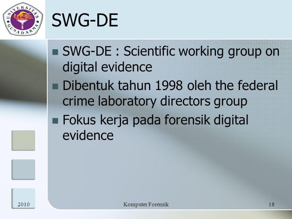 SWG-DE SWG-DE : Scientific working group on digital evidence Dibentuk tahun 1998 oleh the federal crime laboratory directors group Fokus kerja pada forensik digital evidence 201018Komputer Forensik