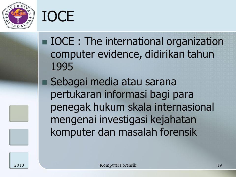IOCE IOCE : The international organization computer evidence, didirikan tahun 1995 Sebagai media atau sarana pertukaran informasi bagi para penegak hukum skala internasional mengenai investigasi kejahatan komputer dan masalah forensik 201019Komputer Forensik