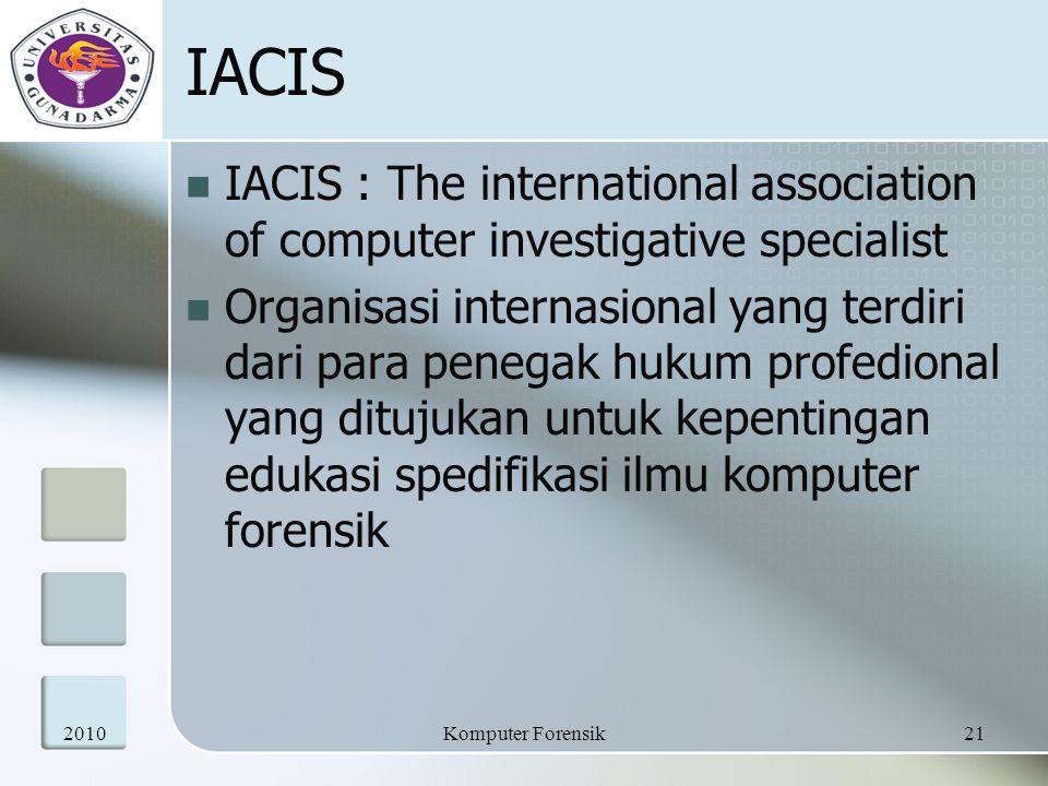IACIS IACIS : The international association of computer investigative specialist Organisasi internasional yang terdiri dari para penegak hukum profedional yang ditujukan untuk kepentingan edukasi spedifikasi ilmu komputer forensik 201021Komputer Forensik