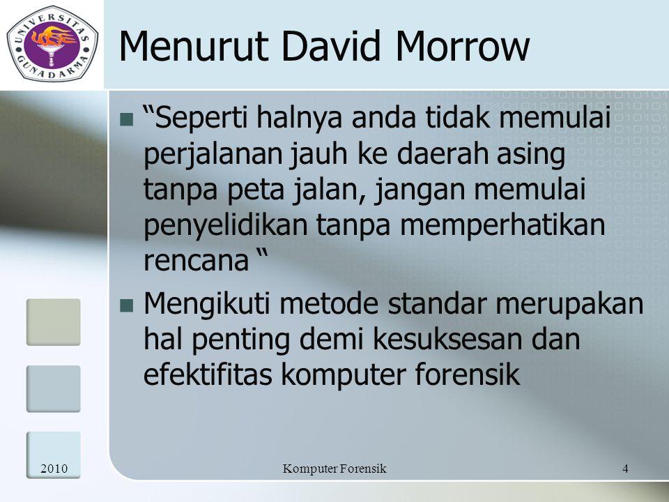 Menurut David Morrow Seperti halnya anda tidak memulai perjalanan jauh ke daerah asing tanpa peta jalan, jangan memulai penyelidikan tanpa memperhatikan rencana Mengikuti metode standar merupakan hal penting demi kesuksesan dan efektifitas komputer forensik 20104Komputer Forensik