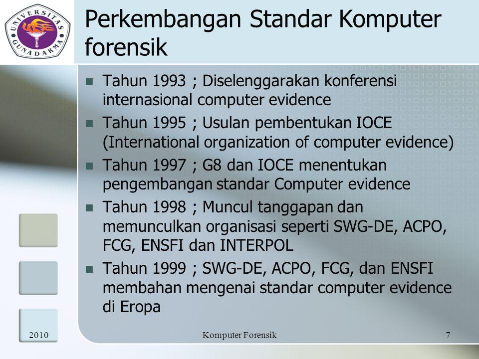 Perkembangan Standar Komputer forensik Tahun 1993 ; Diselenggarakan konferensi internasional computer evidence Tahun 1995 ; Usulan pembentukan IOCE (International organization of computer evidence) Tahun 1997 ; G8 dan IOCE menentukan pengembangan standar Computer evidence Tahun 1998 ; Muncul tanggapan dan memunculkan organisasi seperti SWG-DE, ACPO, FCG, ENSFI dan INTERPOL Tahun 1999 ; SWG-DE, ACPO, FCG, dan ENSFI membahan mengenai standar computer evidence di Eropa 20107Komputer Forensik