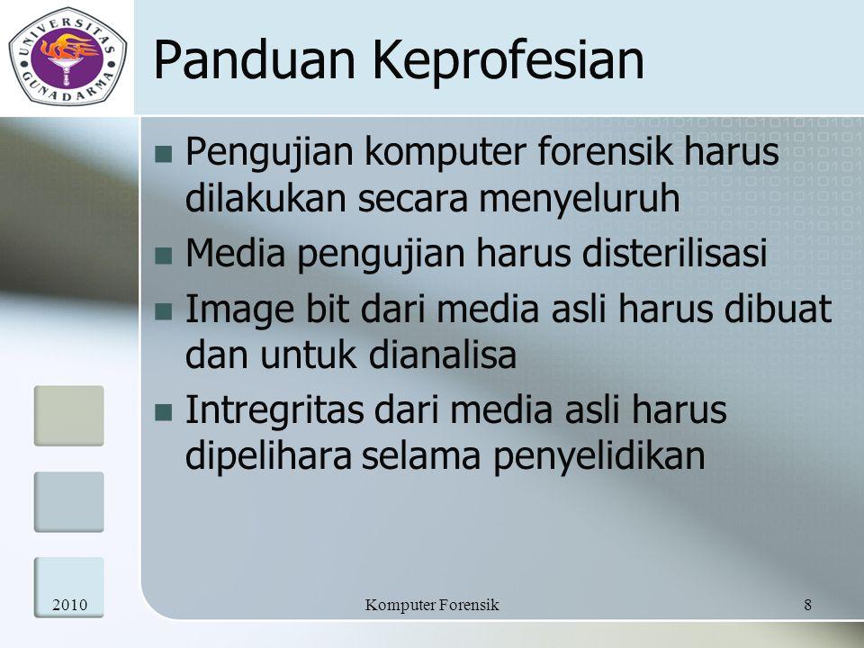 Panduan Keprofesian Pengujian komputer forensik harus dilakukan secara menyeluruh Media pengujian harus disterilisasi Image bit dari media asli harus dibuat dan untuk dianalisa Intregritas dari media asli harus dipelihara selama penyelidikan 20108Komputer Forensik