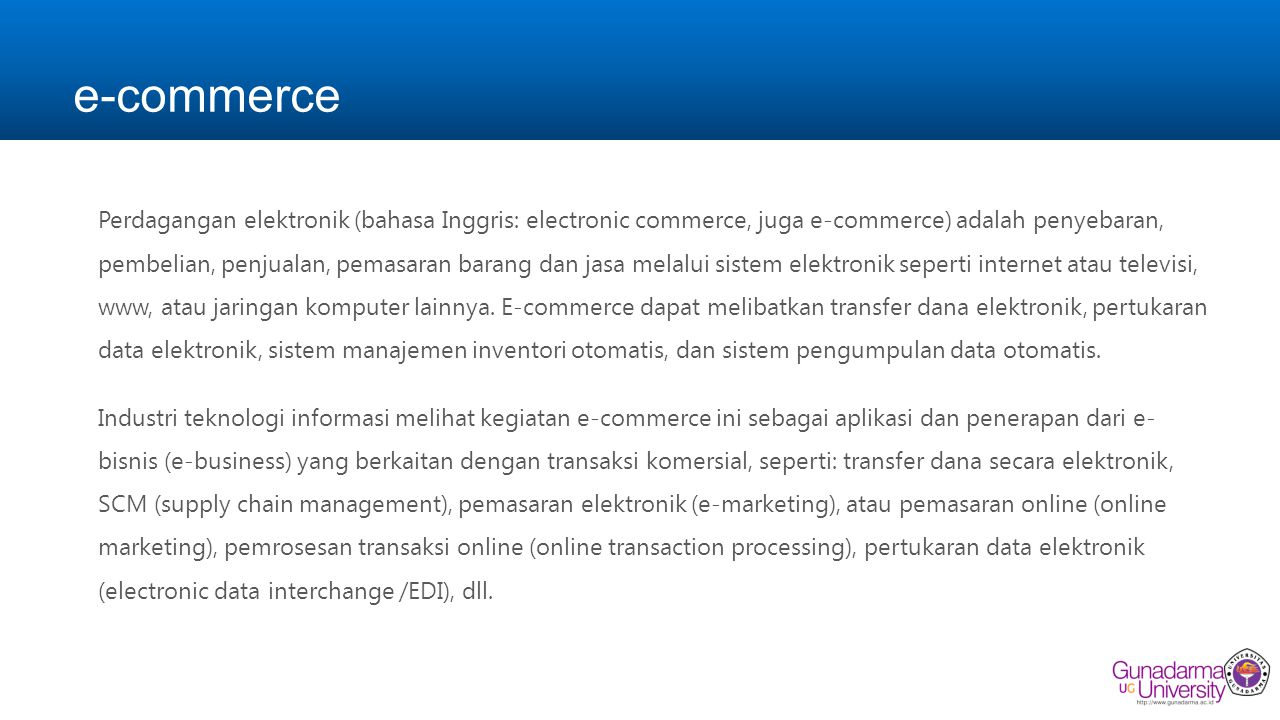 e-commerce Perdagangan elektronik (bahasa Inggris: electronic commerce, juga e-commerce) adalah penyebaran, pembelian, penjualan, pemasaran barang dan jasa melalui sistem elektronik seperti internet atau televisi, www, atau jaringan komputer lainnya.