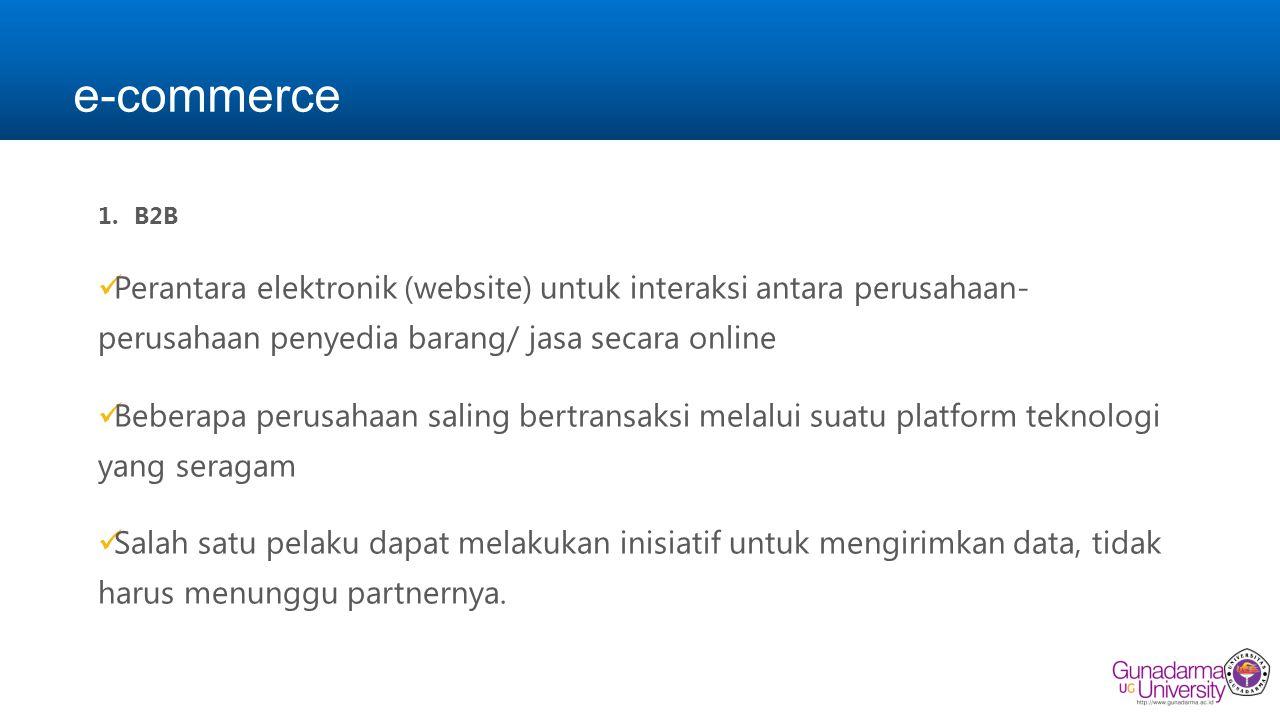 e-commerce 1.B2B Perantara elektronik (website) untuk interaksi antara perusahaan- perusahaan penyedia barang/ jasa secara online Beberapa perusahaan saling bertransaksi melalui suatu platform teknologi yang seragam Salah satu pelaku dapat melakukan inisiatif untuk mengirimkan data, tidak harus menunggu partnernya.