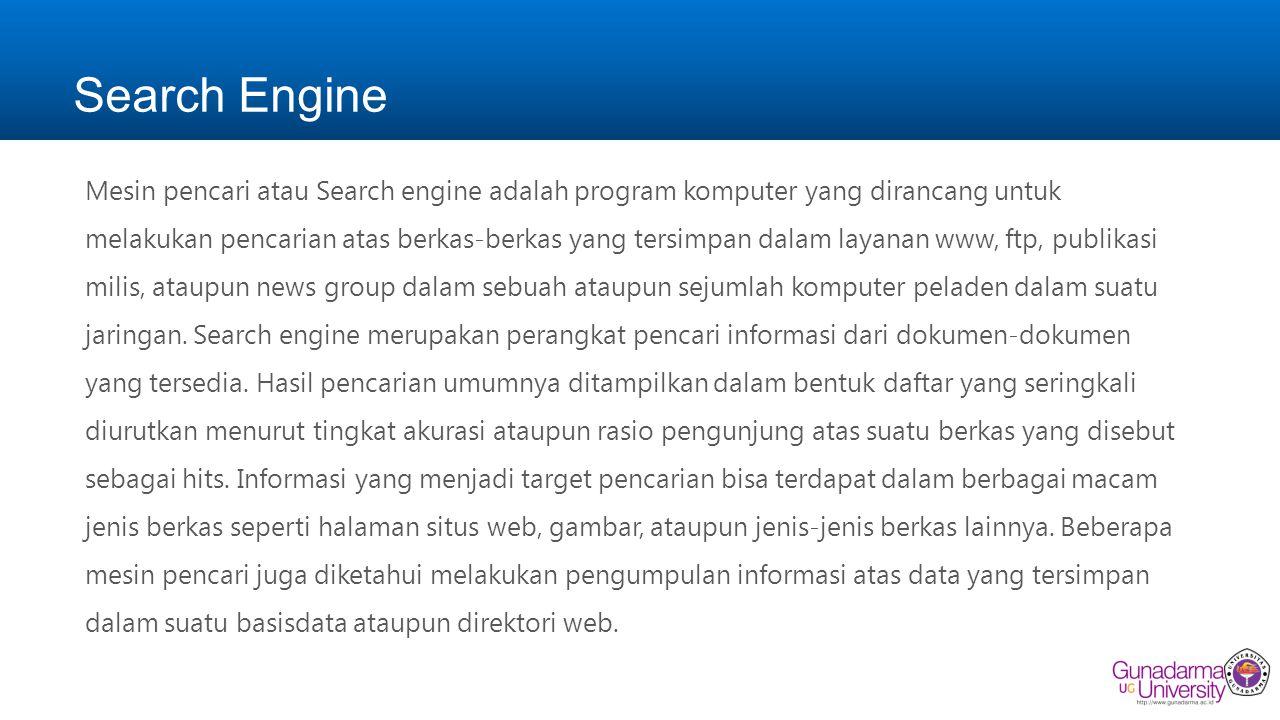 Search Engine Mesin pencari atau Search engine adalah program komputer yang dirancang untuk melakukan pencarian atas berkas-berkas yang tersimpan dalam layanan www, ftp, publikasi milis, ataupun news group dalam sebuah ataupun sejumlah komputer peladen dalam suatu jaringan.