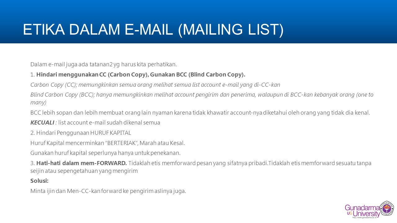 ETIKA DALAM E-MAIL (MAILING LIST) Dalam e-mail juga ada tatanan2 yg harus kita perhatikan. 1. Hindari menggunakan CC (Carbon Copy), Gunakan BCC (Blind