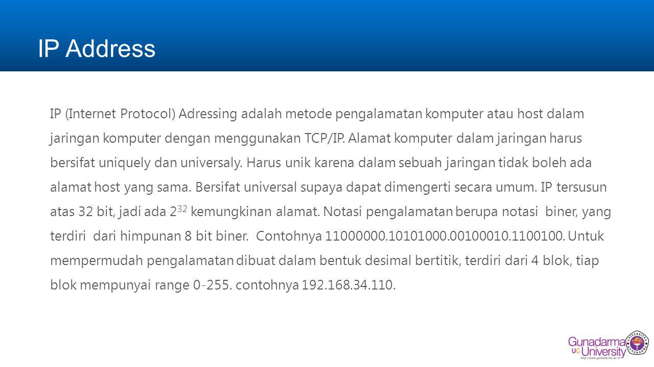 IP Address Alamat IP (Internet Protocol), yaitu sistem pengalamatan di network yang direpresentasikan dengan sederetan angka berupa kombinasi 4 deret bilangan antara 0 s/d 255 yang masing- masing dipisahkan oleh tanda titik (.), mulai dari 0.0.0.1 hingga 255.255.255.255.