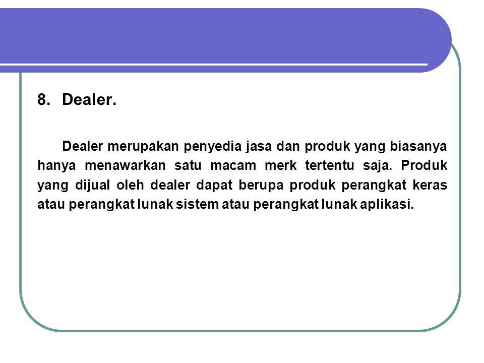 8.Dealer. Dealer merupakan penyedia jasa dan produk yang biasanya hanya menawarkan satu macam merk tertentu saja. Produk yang dijual oleh dealer dapat