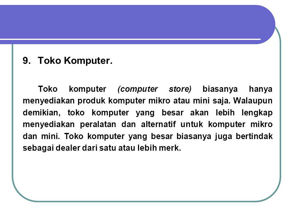 9.Toko Komputer. Toko komputer (computer store) biasanya hanya menyediakan produk komputer mikro atau mini saja. Walaupun demikian, toko komputer yang