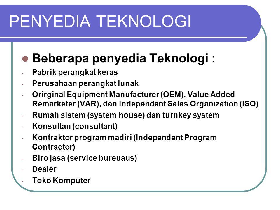 PENYEDIA TEKNOLOGI Beberapa penyedia Teknologi : - Pabrik perangkat keras - Perusahaan perangkat lunak - Orirginal Equipment Manufacturer (OEM), Value