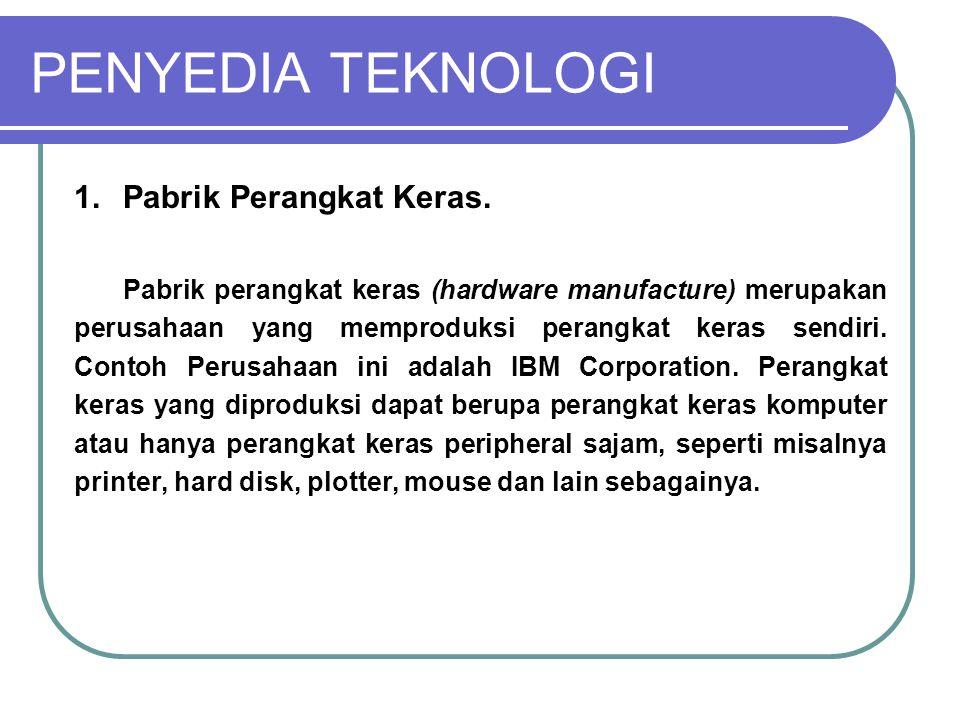 PENYEDIA TEKNOLOGI 1.Pabrik Perangkat Keras. Pabrik perangkat keras (hardware manufacture) merupakan perusahaan yang memproduksi perangkat keras sendi