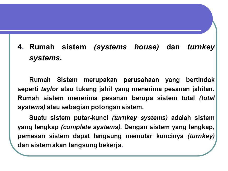 4. Rumah sistem (systems house) dan turnkey systems. Rumah Sistem merupakan perusahaan yang bertindak seperti taylor atau tukang jahit yang menerima p