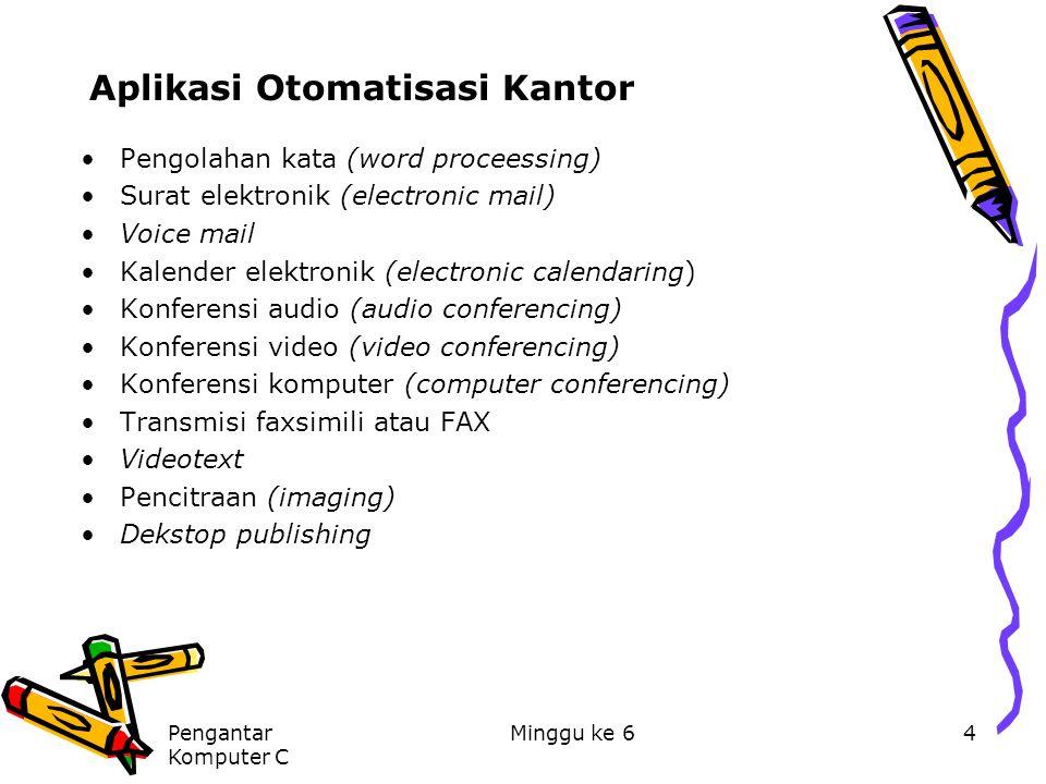 Pengantar Komputer C Minggu ke 64 Aplikasi Otomatisasi Kantor Pengolahan kata (word proceessing) Surat elektronik (electronic mail) Voice mail Kalende