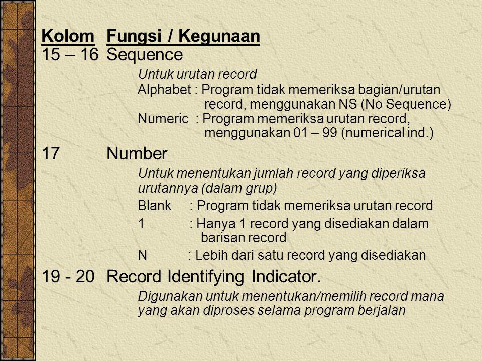 KolomFungsi / Kegunaan 15 – 16Sequence Untuk urutan record Alphabet : Program tidak memeriksa bagian/urutan record, menggunakan NS (No Sequence) Numeric : Program memeriksa urutan record, menggunakan 01 – 99 (numerical ind.) 17 Number Untuk menentukan jumlah record yang diperiksa urutannya (dalam grup) Blank : Program tidak memeriksa urutan record 1 : Hanya 1 record yang disediakan dalam barisan record N : Lebih dari satu record yang disediakan 19 - 20 Record Identifying Indicator.
