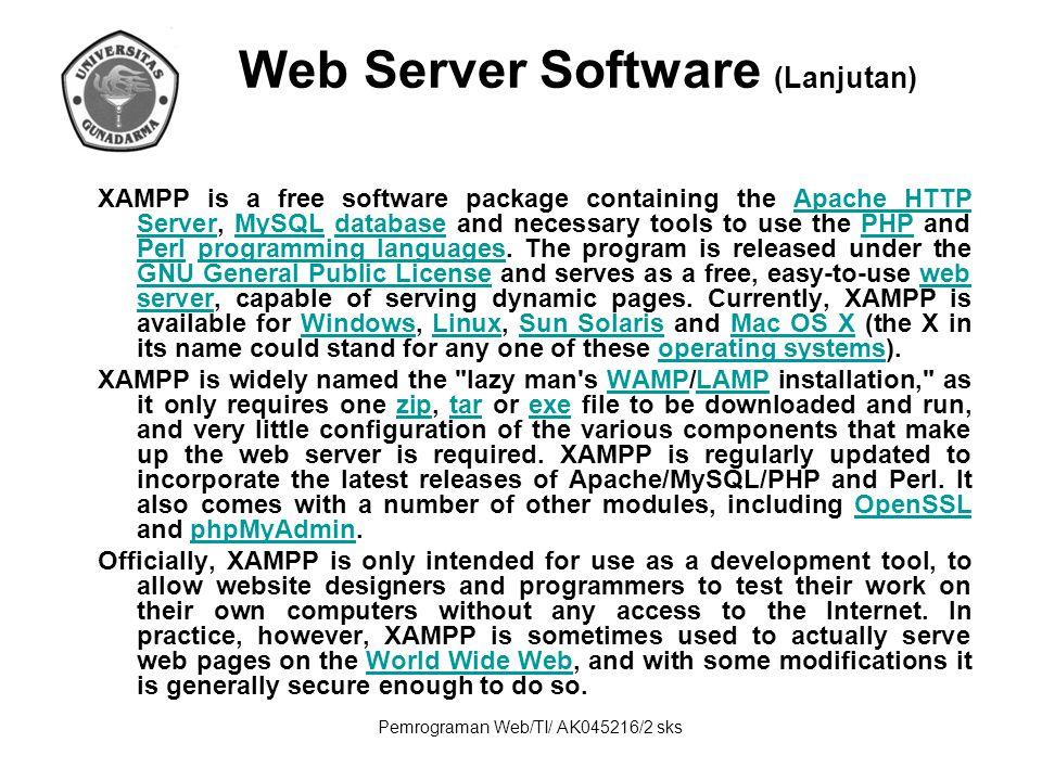Pemrograman Web/TI/ AK045216/2 sks Web Server Software (Lanjutan) XAMPP is a free software package containing the Apache HTTP Server, MySQL database a