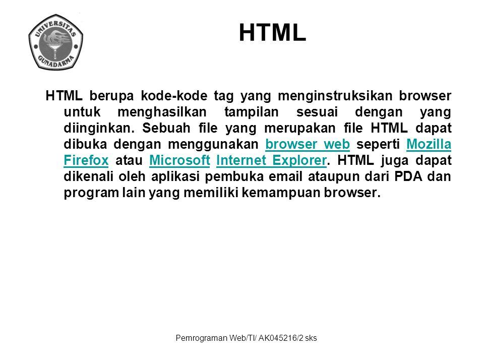 Pemrograman Web/TI/ AK045216/2 sks HTML HTML berupa kode-kode tag yang menginstruksikan browser untuk menghasilkan tampilan sesuai dengan yang diingin
