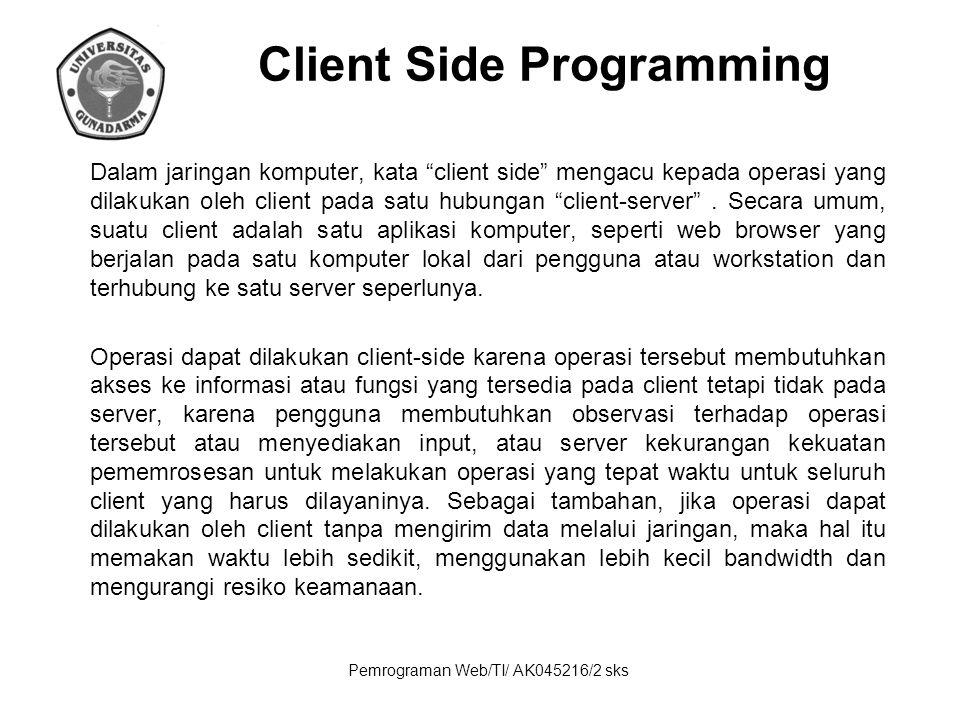 Pemrograman Web/TI/ AK045216/2 sks Client Side Programming Client-side scripting umumnya mengacu kepada kelas dari program komputer pada web yang dieksekusi client-side, oleh web browser nya pengguna, daripada serverside (pada web server).