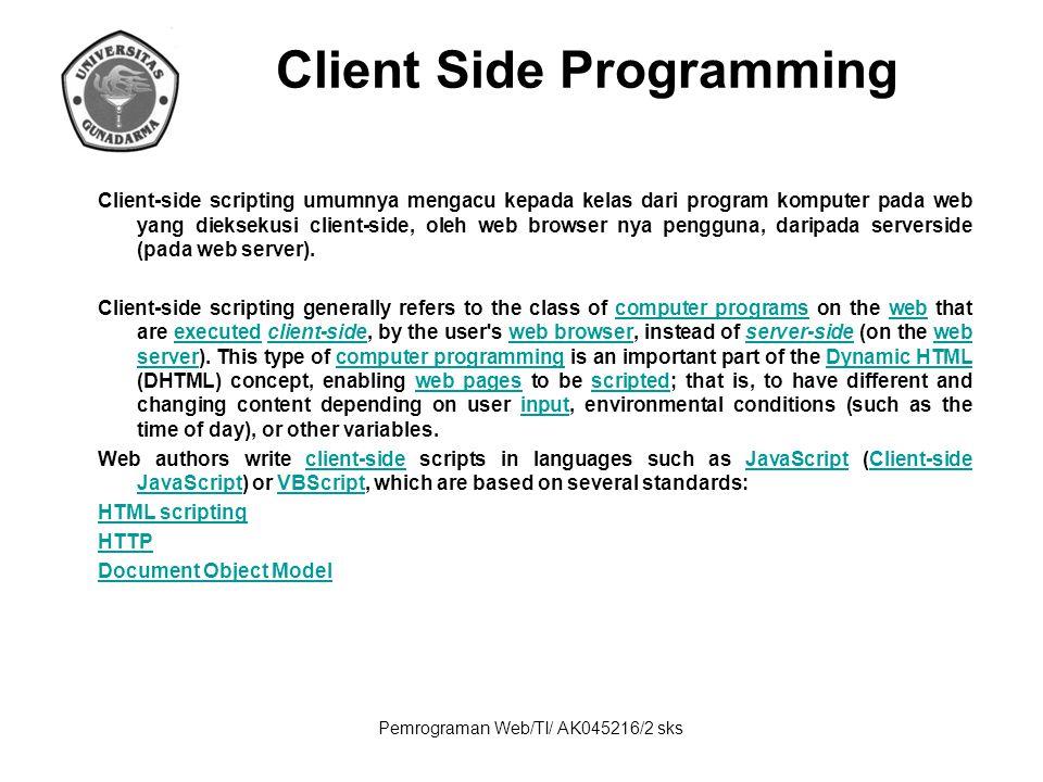 Pemrograman Web/TI/ AK045216/2 sks Client Side Programming Client-side scripting umumnya mengacu kepada kelas dari program komputer pada web yang diek