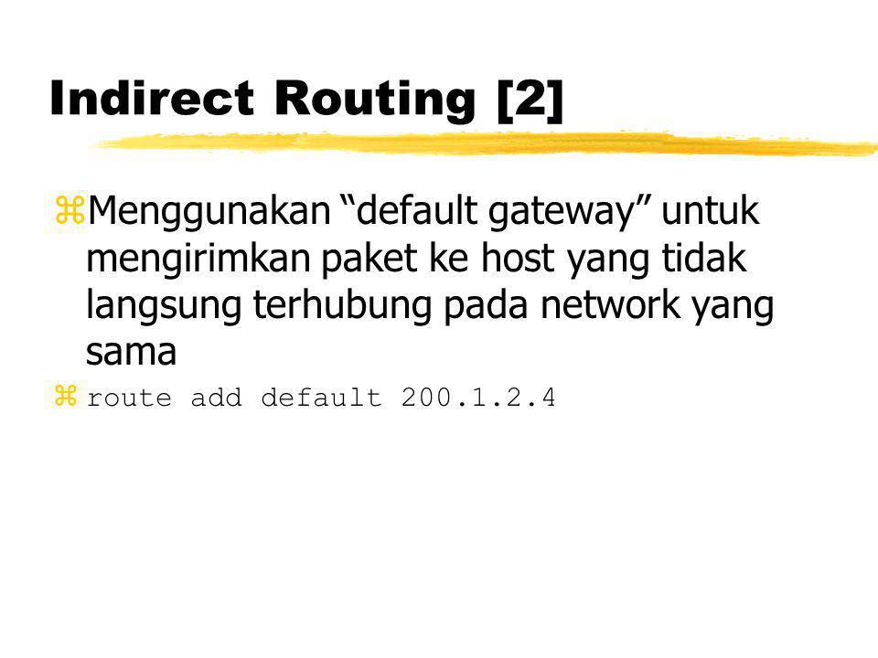 Indirect Routing [2] zMenggunakan default gateway untuk mengirimkan paket ke host yang tidak langsung terhubung pada network yang sama zroute add default 200.1.2.4