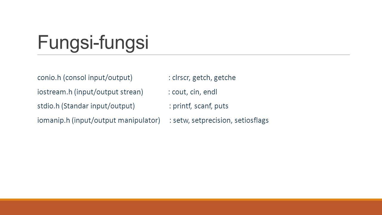 Fungsi-fungsi conio.h (consol input/output) : clrscr, getch, getche iostream.h (input/output strean) : cout, cin, endl stdio.h (Standar input/output)