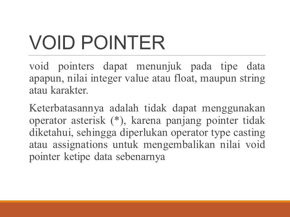 VOID POINTER void pointers dapat menunjuk pada tipe data apapun, nilai integer value atau float, maupun string atau karakter. Keterbatasannya adalah t