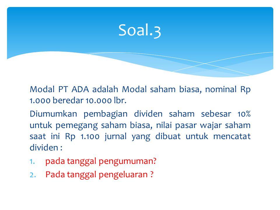 Modal PT ADA adalah Modal saham biasa, nominal Rp 1.000 beredar 10.000 lbr. Diumumkan pembagian dividen saham sebesar 10% untuk pemegang saham biasa,
