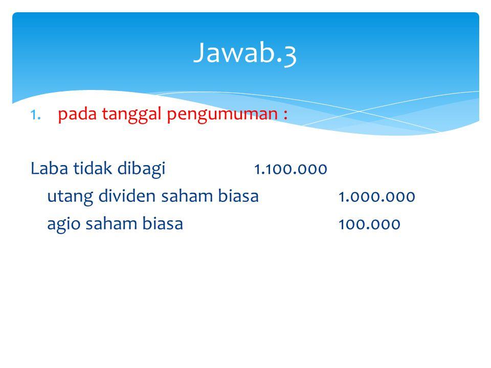 1.pada tanggal pengumuman : Laba tidak dibagi 1.100.000 utang dividen saham biasa 1.000.000 agio saham biasa 100.000 Jawab.3
