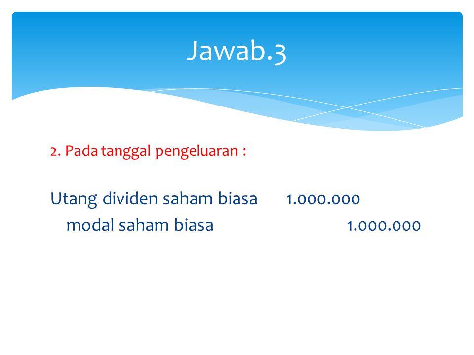 2. Pada tanggal pengeluaran : Utang dividen saham biasa 1.000.000 modal saham biasa 1.000.000 Jawab.3