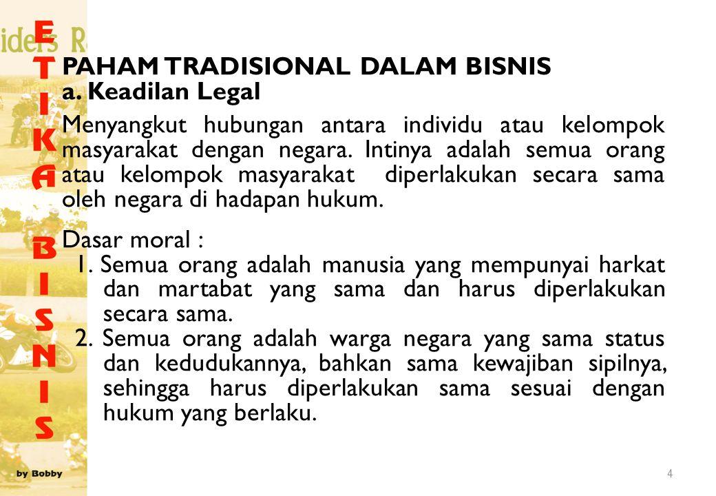 4 PAHAM TRADISIONAL DALAM BISNIS a. Keadilan Legal Menyangkut hubungan antara individu atau kelompok masyarakat dengan negara. Intinya adalah semua or