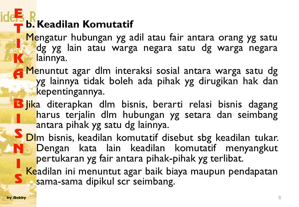 b. Keadilan Komutatif Mengatur hubungan yg adil atau fair antara orang yg satu dg yg lain atau warga negara satu dg warga negara lainnya. Menuntut aga