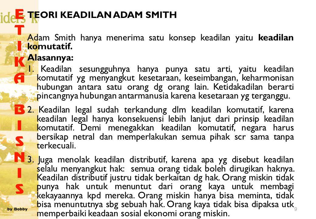 TEORI KEADILAN ADAM SMITH Adam Smith hanya menerima satu konsep keadilan yaitu keadilan komutatif. Alasannya: 1. Keadilan sesungguhnya hanya punya sat