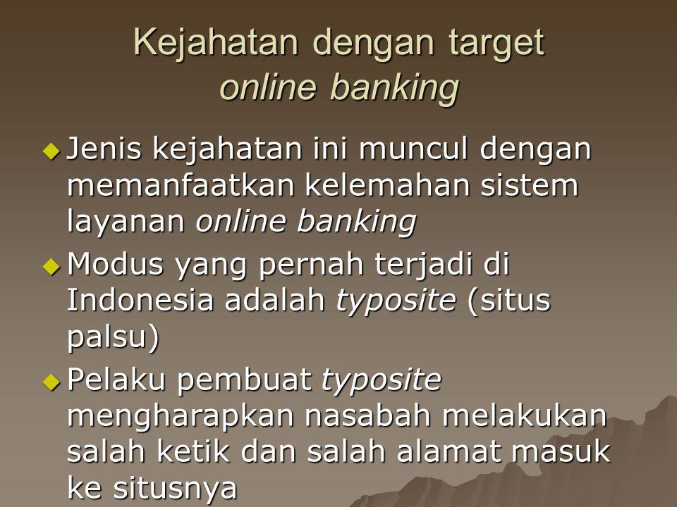 Kejahatan dengan target online banking  Jenis kejahatan ini muncul dengan memanfaatkan kelemahan sistem layanan online banking  Modus yang pernah terjadi di Indonesia adalah typosite (situs palsu)  Pelaku pembuat typosite mengharapkan nasabah melakukan salah ketik dan salah alamat masuk ke situsnya