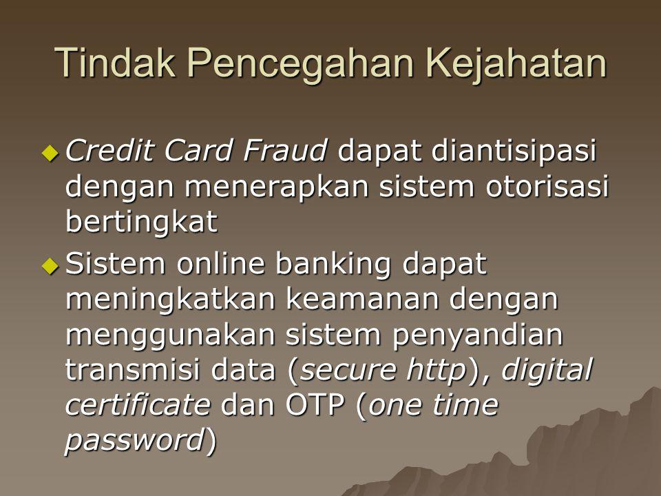 Tindak Pencegahan Kejahatan  Credit Card Fraud dapat diantisipasi dengan menerapkan sistem otorisasi bertingkat  Sistem online banking dapat meningkatkan keamanan dengan menggunakan sistem penyandian transmisi data (secure http), digital certificate dan OTP (one time password)