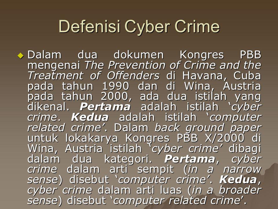 Defenisi Cyber Crime  Dalam dua dokumen Kongres PBB mengenai The Prevention of Crime and the Treatment of Offenders di Havana, Cuba pada tahun 1990 dan di Wina, Austria pada tahun 2000, ada dua istilah yang dikenal.