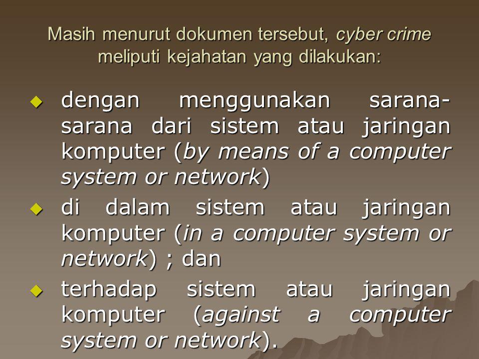 Masih menurut dokumen tersebut, cyber crime meliputi kejahatan yang dilakukan:  dengan menggunakan sarana- sarana dari sistem atau jaringan komputer (by means of a computer system or network)  di dalam sistem atau jaringan komputer (in a computer system or network) ; dan  terhadap sistem atau jaringan komputer (against a computer system or network).