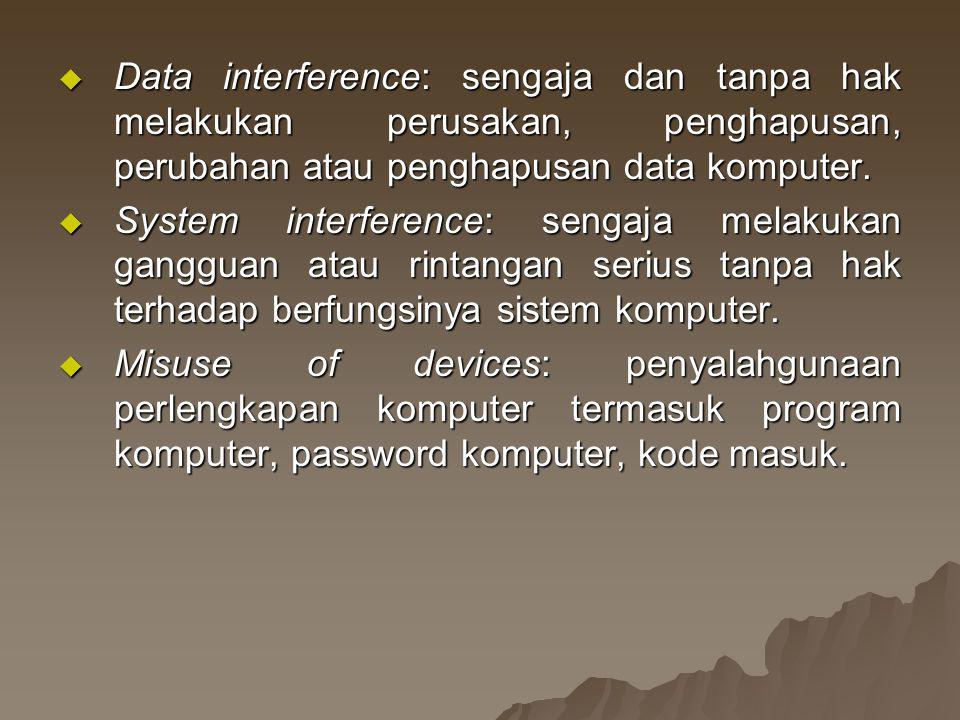  Data interference: sengaja dan tanpa hak melakukan perusakan, penghapusan, perubahan atau penghapusan data komputer.  System interference: sengaja