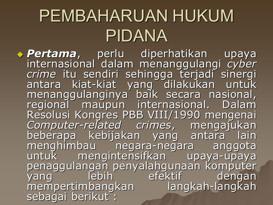 PEMBAHARUAN HUKUM PIDANA  Pertama, perlu diperhatikan upaya internasional dalam menanggulangi cyber crime itu sendiri sehingga terjadi sinergi antara kiat-kiat yang dilakukan untuk menanggulanginya baik secara nasional, regional maupun internasional.