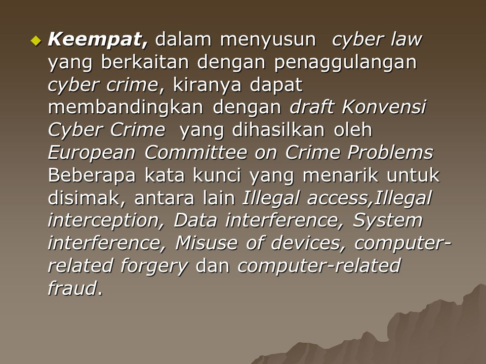  Keempat, dalam menyusun cyber law yang berkaitan dengan penaggulangan cyber crime, kiranya dapat membandingkan dengan draft Konvensi Cyber Crime yan