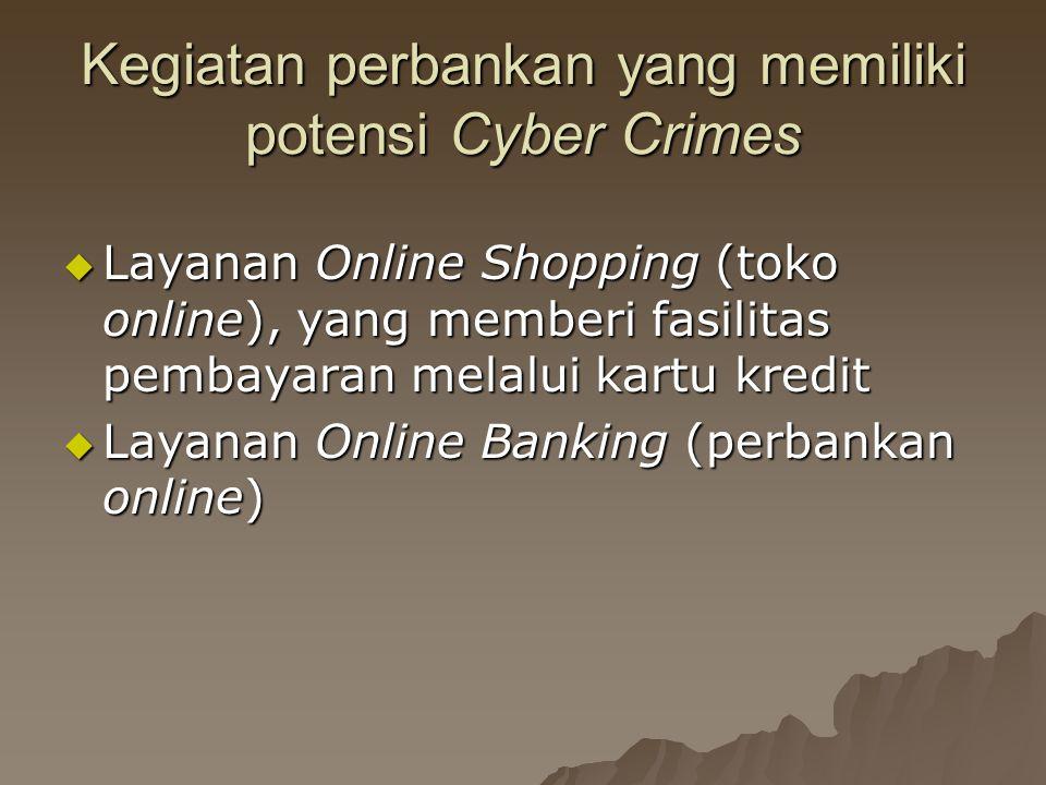Kegiatan perbankan yang memiliki potensi Cyber Crimes  Layanan Online Shopping (toko online), yang memberi fasilitas pembayaran melalui kartu kredit  Layanan Online Banking (perbankan online)