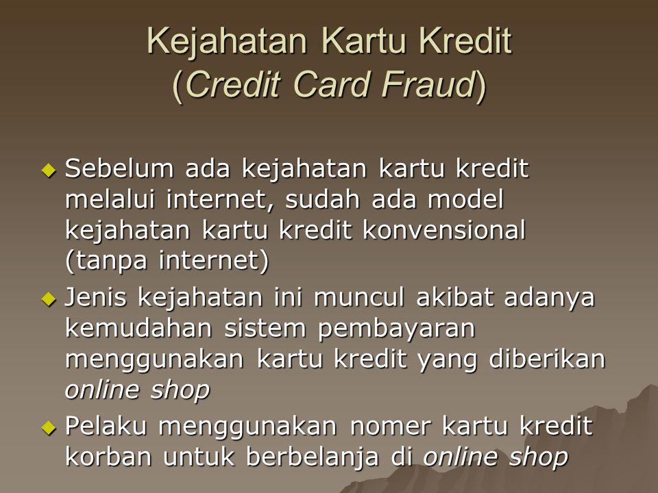 Kejahatan Kartu Kredit (Credit Card Fraud)  Sebelum ada kejahatan kartu kredit melalui internet, sudah ada model kejahatan kartu kredit konvensional (tanpa internet)  Jenis kejahatan ini muncul akibat adanya kemudahan sistem pembayaran menggunakan kartu kredit yang diberikan online shop  Pelaku menggunakan nomer kartu kredit korban untuk berbelanja di online shop