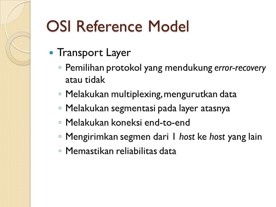 OSI Reference Model Transport Layer ◦ Pemilihan protokol yang mendukung error-recovery atau tidak ◦ Melakukan multiplexing, mengurutkan data ◦ Melakuk