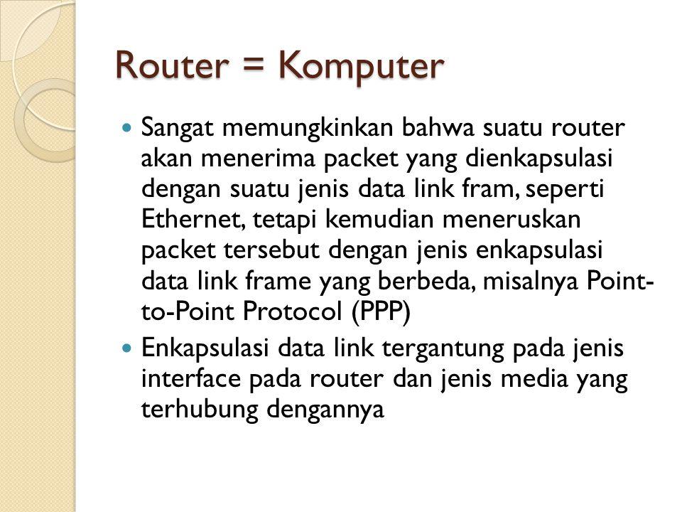 Router = Komputer Sangat memungkinkan bahwa suatu router akan menerima packet yang dienkapsulasi dengan suatu jenis data link fram, seperti Ethernet, tetapi kemudian meneruskan packet tersebut dengan jenis enkapsulasi data link frame yang berbeda, misalnya Point- to-Point Protocol (PPP) Enkapsulasi data link tergantung pada jenis interface pada router dan jenis media yang terhubung dengannya